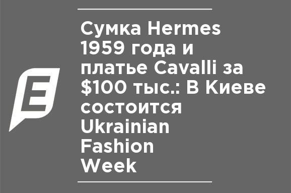 88a09396badb Сумка Hermes 1959 року, та сукня Cavalli за $100 тис: У Києві відбудеться  Ukrainian Fashion Week