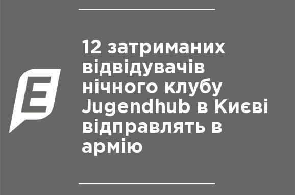 ... 12 затриманих відвідувачів нічного клубу Jugendhub в Києві відправлять  в армію 6e91a4fae2391