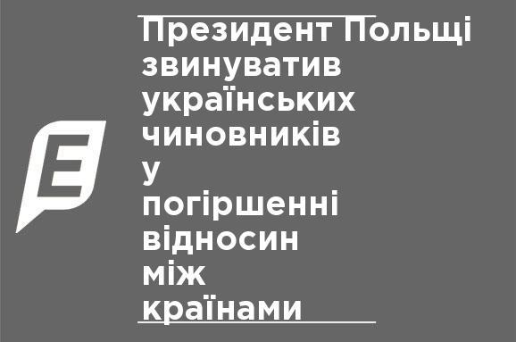 ... Президент Польщі звинуватив українських чиновників у погіршенні  відносин між країнами 314aebdaed3f3