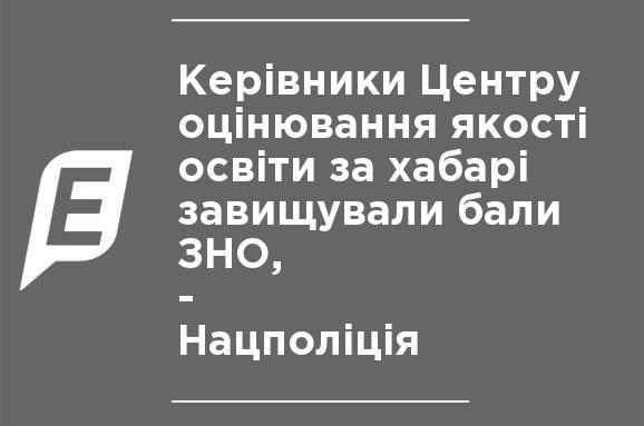 Руководители Центра оценивания качества образования за взятки завышали баллы ЗНО, - Нацполиция