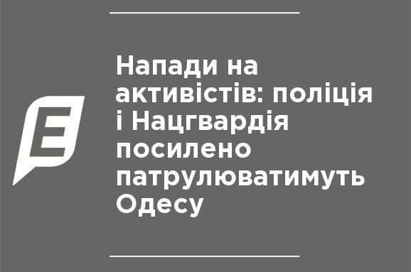 Нападения на активистов: полиция и Нацгвардия будут усиленно патрулировать Одессу