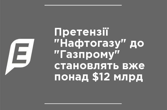 """Претензии """"Нафтогаза"""" к """"Газпрому"""" составляют уже более $12 млрд"""