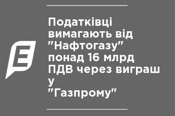 """Налоговики требуют от """"Нафтогаза"""" больше 16 млрд НДС за выигрыш у """"Газпрома"""""""