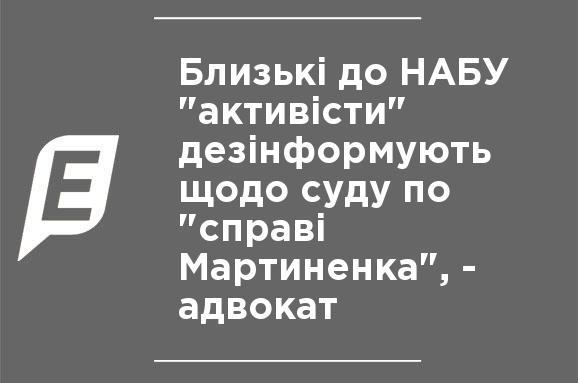 """Близкие к НАБУ """"активисты"""" дезинформируют относительно суда по """"делу Мартыненко"""", - адвокат"""