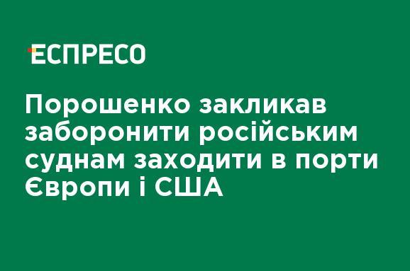 Порошенко призвал запретить российским судам заходить в порты Европы и США