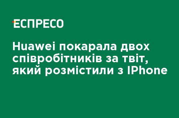 Huawei наказала двух сотрудников за твит, который разместили с IPhone