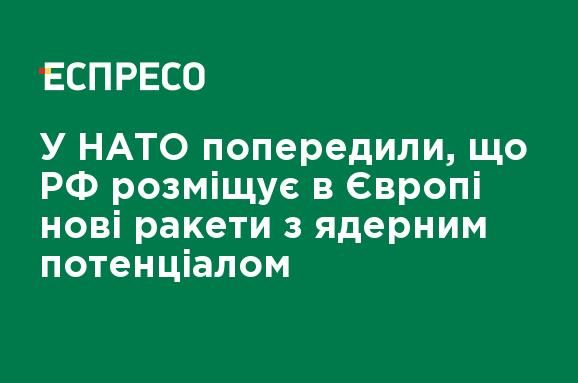 В НАТО предупредили, что РФ размещает в Европе новые ракеты с ядерным потенциалом