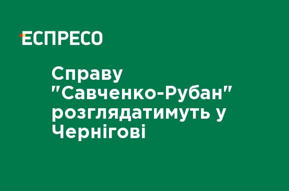 Справу 'Савченко-Рубан' розглядатимуть у Чернігові