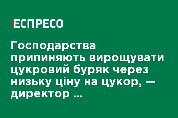 Господарства припиняють вирощувати цукровий буряк через низьку ціну на цукор, — директор цукрового заводу Харченко