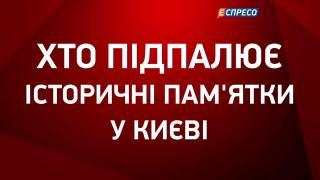 Хто підпалює історичні пам'ятки у Києві    Юлія Савчук