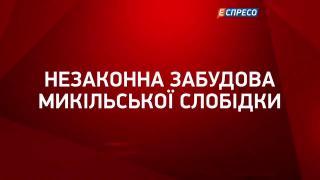 Незаконна забудова Микільської Слобідки || Юлія Савчук